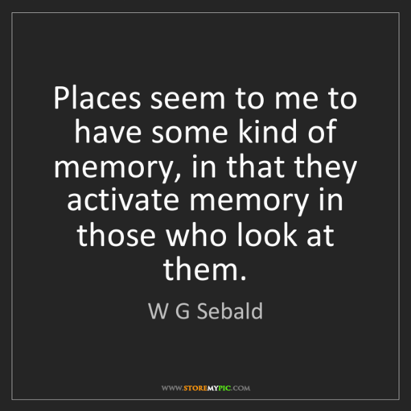 W G Sebald: Places seem to me to have some kind of memory, in that...