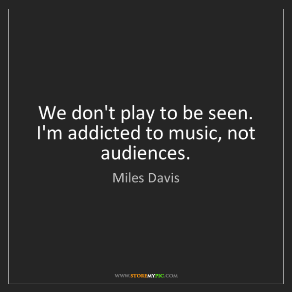 Miles Davis: We don't play to be seen. I'm addicted to music, not...
