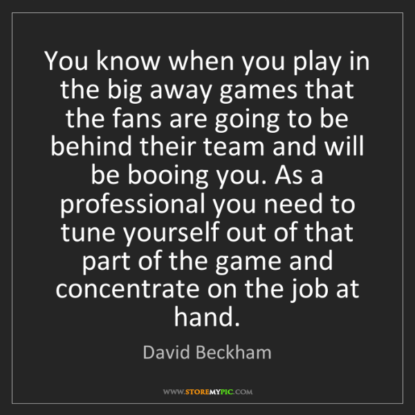 David Beckham: You know when you play in the big away games that the...