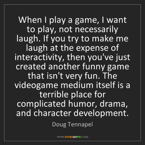 Doug Tennapel: When I play a game, I want to play, not necessarily laugh....