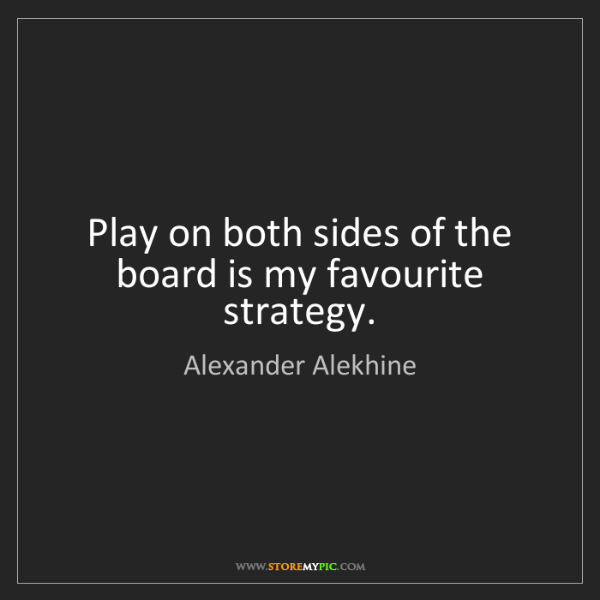 Alexander Alekhine: Play on both sides of the board is my favourite strategy.