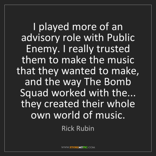Rick Rubin: I played more of an advisory role with Public Enemy....