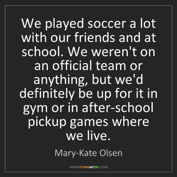 Mary-Kate Olsen: We played soccer a lot with our friends and at school....