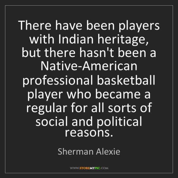 Sherman Alexie: There have been players with Indian heritage, but there...