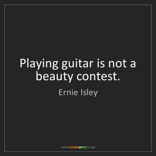 Ernie Isley: Playing guitar is not a beauty contest.