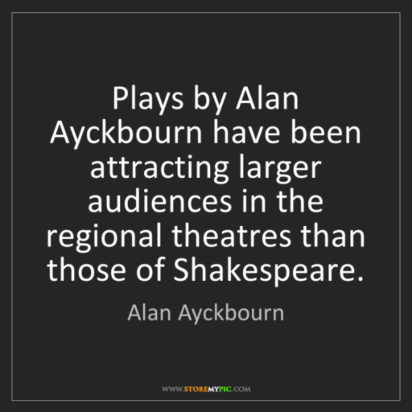 Alan Ayckbourn: Plays by Alan Ayckbourn have been attracting larger audiences...