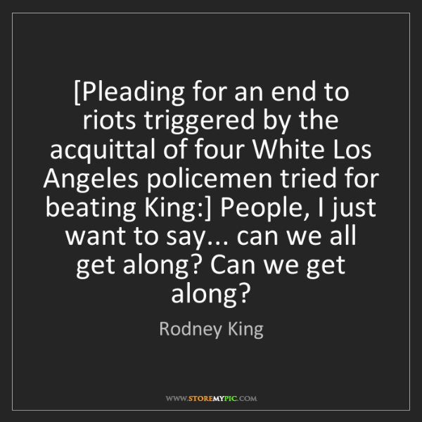 Rodney King: [Pleading for an end to riots triggered by the acquittal...