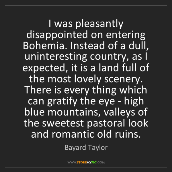 Bayard Taylor: I was pleasantly disappointed on entering Bohemia. Instead...