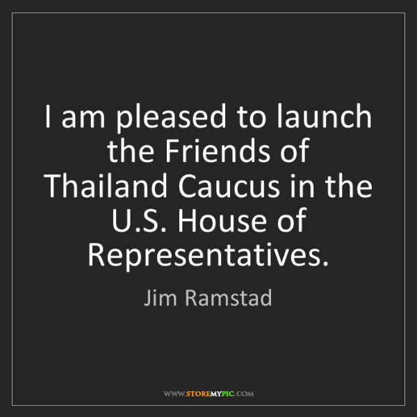 Jim Ramstad: I am pleased to launch the Friends of Thailand Caucus...