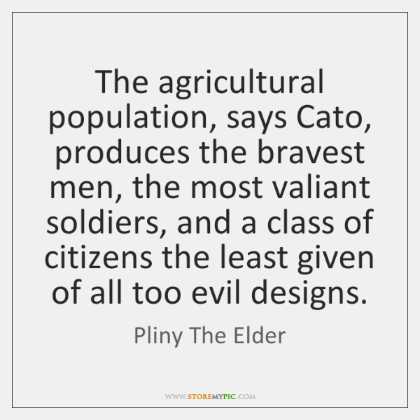 The agricultural population, says Cato, produces the bravest men, the most valiant ...