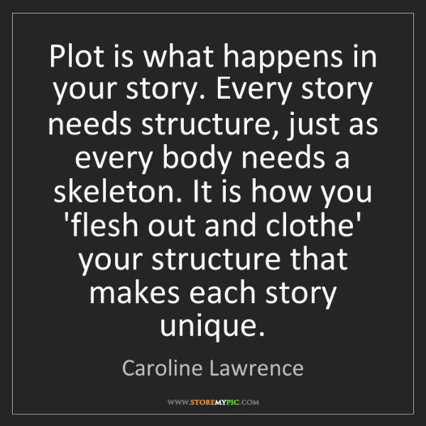 Caroline Lawrence: Plot is what happens in your story. Every story needs...
