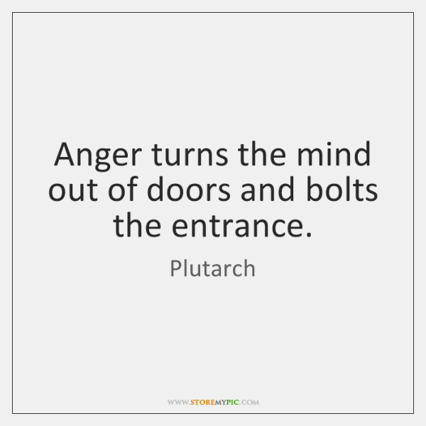 Anger turns the mind out of doors and bolts the entrance.