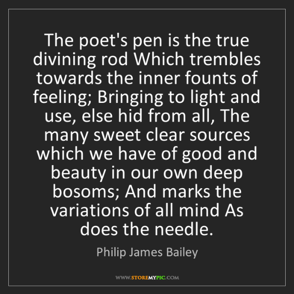 Philip James Bailey: The poet's pen is the true divining rod Which trembles...