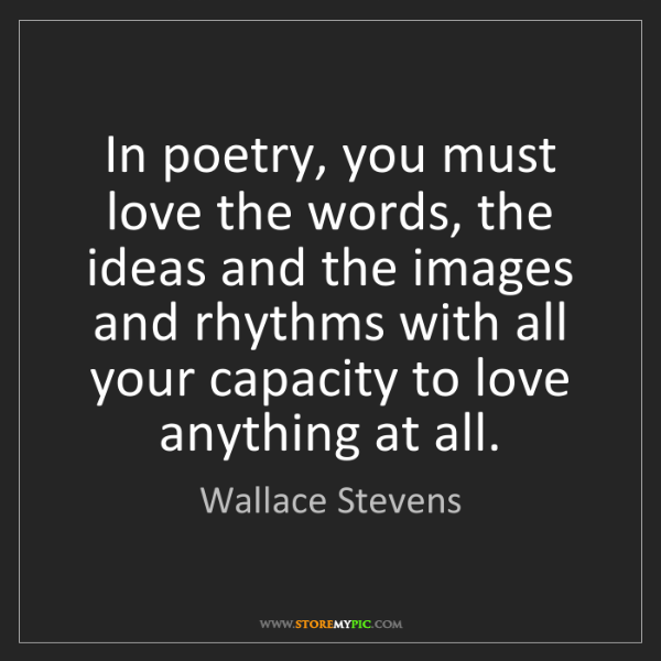 Wallace Stevens: In poetry, you must love the words, the ideas and the...
