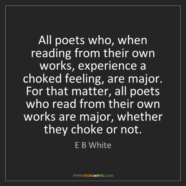 E B White: All poets who, when reading from their own works, experience...