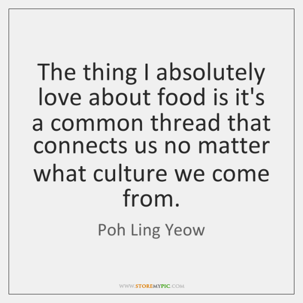 The thing I absolutely love about food is it's a common thread ...