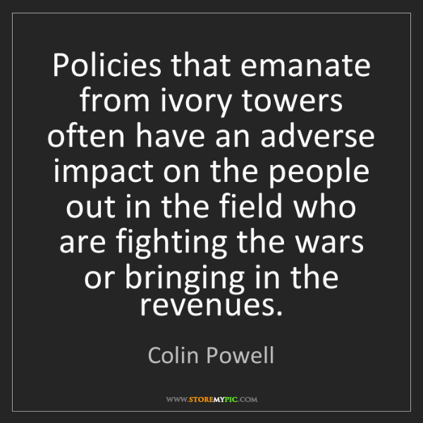 Colin Powell: Policies that emanate from ivory towers often have an...