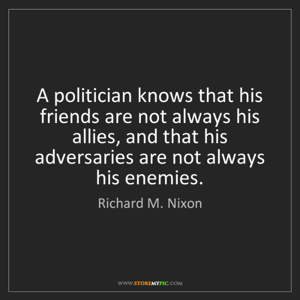 Richard M. Nixon: A politician knows that his friends are not always his...