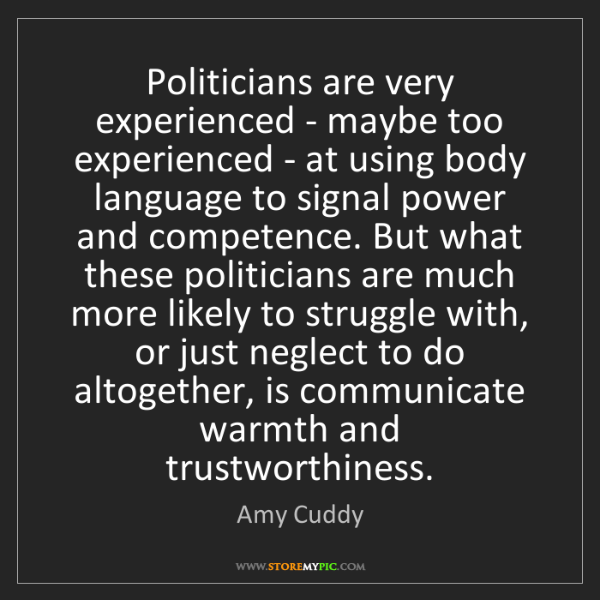 Amy Cuddy: Politicians are very experienced - maybe too experienced...