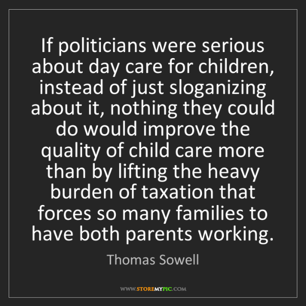 Thomas Sowell: If politicians were serious about day care for children,...