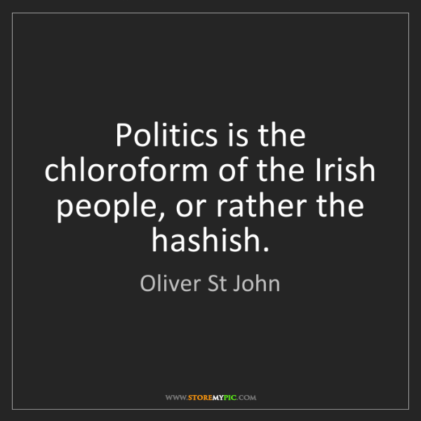 Oliver St John: Politics is the chloroform of the Irish people, or rather...