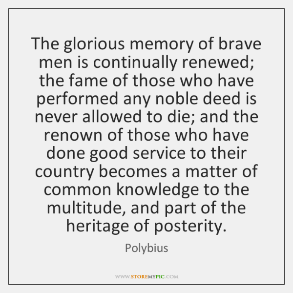 The glorious memory of brave men is continually renewed; the fame of ...