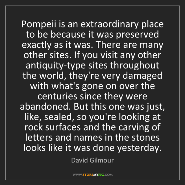 David Gilmour: Pompeii is an extraordinary place to be because it was...