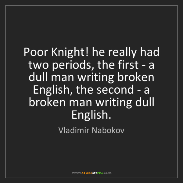 Vladimir Nabokov: Poor Knight! he really had two periods, the first - a...