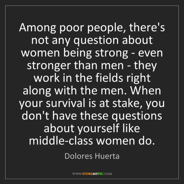 Dolores Huerta: Among poor people, there's not any question about women...