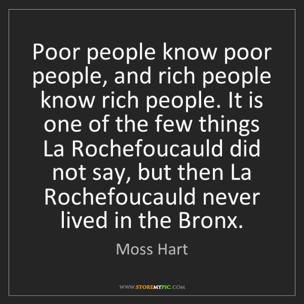 Moss Hart: Poor people know poor people, and rich people know rich...