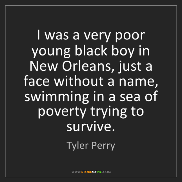 Tyler Perry: I was a very poor young black boy in New Orleans, just...