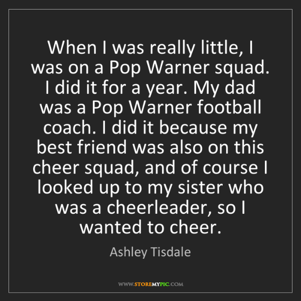 Ashley Tisdale: When I was really little, I was on a Pop Warner squad....