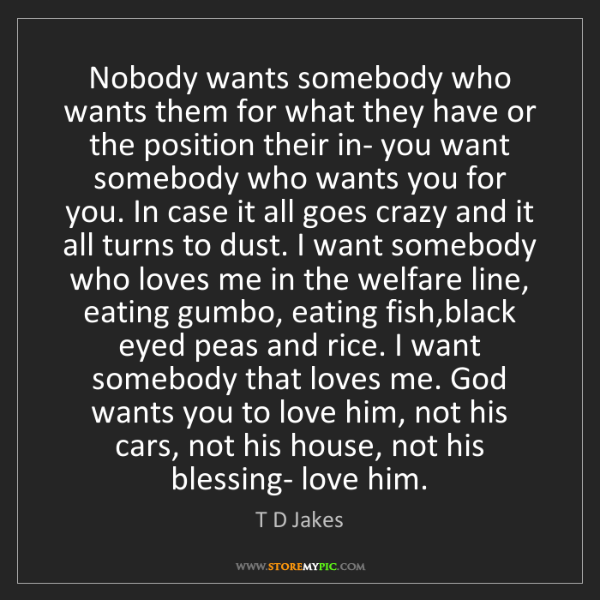 T D Jakes: Nobody wants somebody who wants them for what they have...