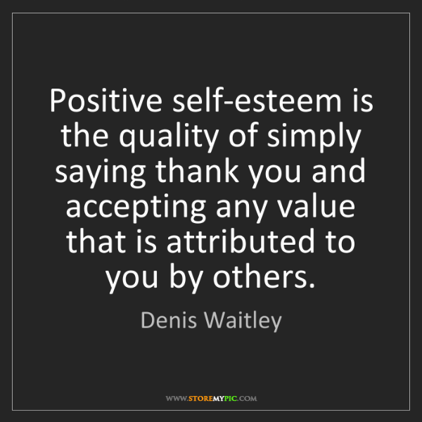 Denis Waitley: Positive self-esteem is the quality of simply saying...