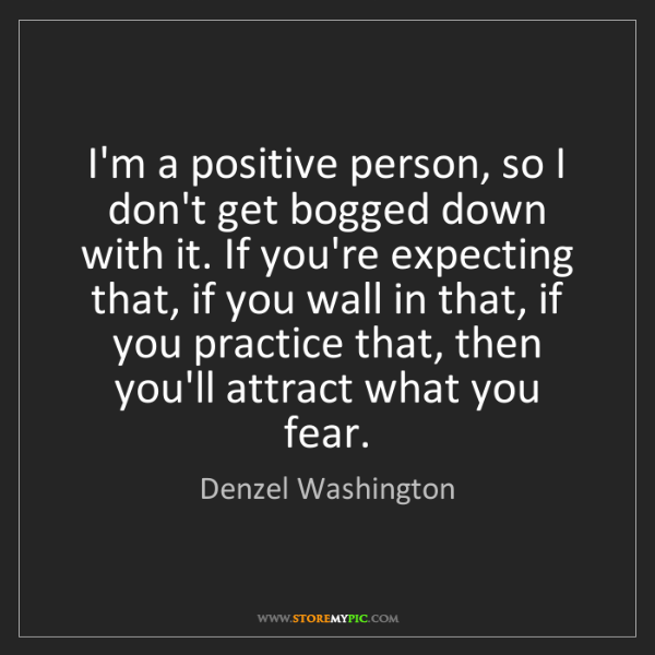 Denzel Washington: I'm a positive person, so I don't get bogged down with...