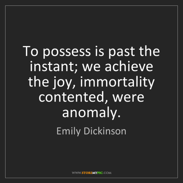 Emily Dickinson: To possess is past the instant; we achieve the joy, immortality...