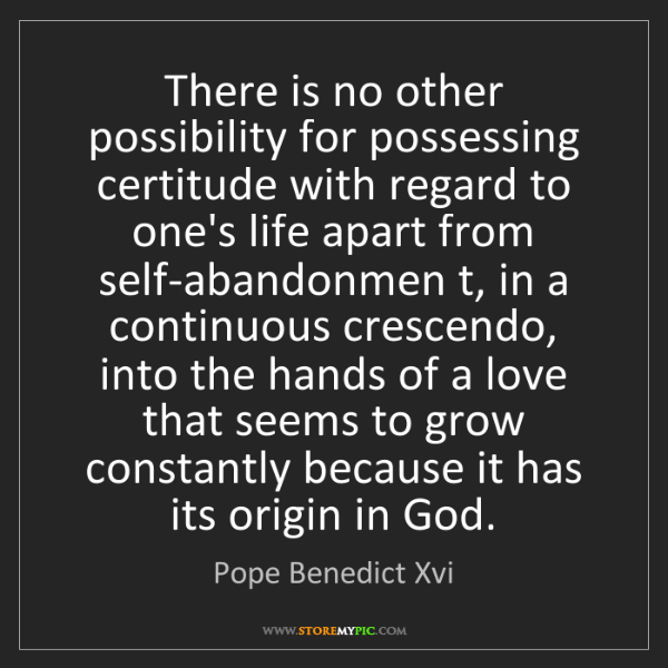 Pope Benedict Xvi: There is no other possibility for possessing certitude...