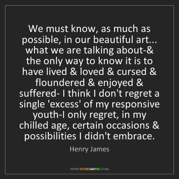 Henry James: We must know, as much as possible, in our beautiful art......
