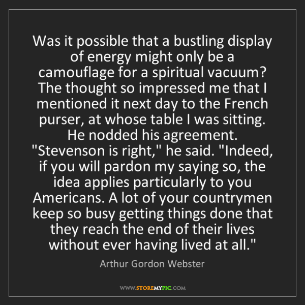 Arthur Gordon Webster: Was it possible that a bustling display of energy might...