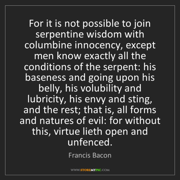 Francis Bacon: For it is not possible to join serpentine wisdom with...