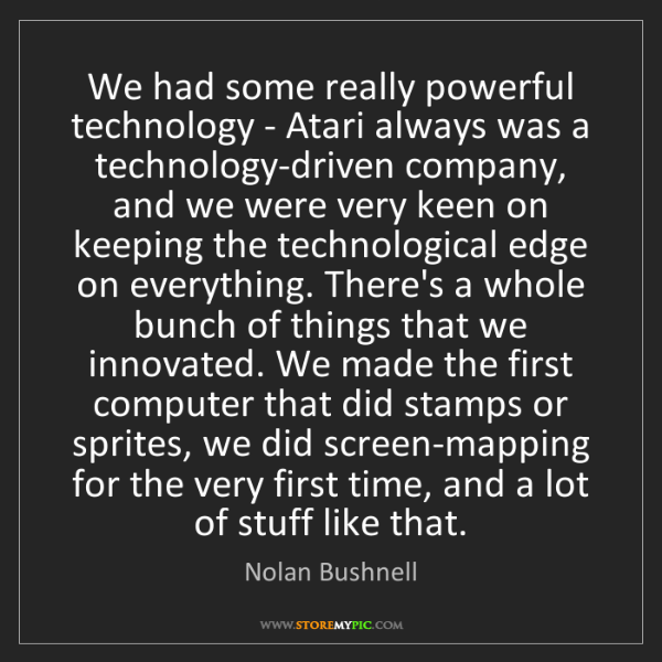 Nolan Bushnell: We had some really powerful technology - Atari always...