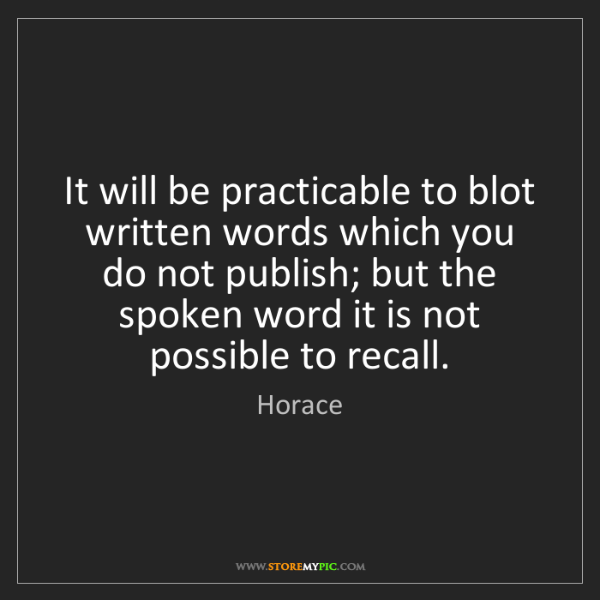 Horace: It will be practicable to blot written words which you...