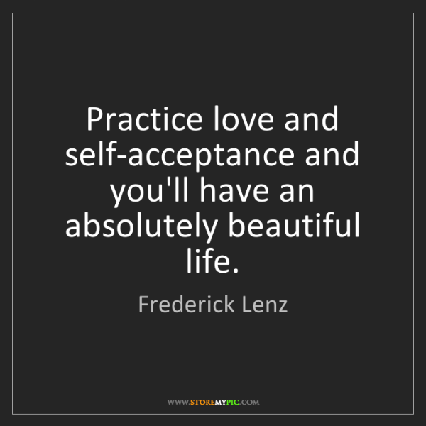 Frederick Lenz: Practice love and self-acceptance and you'll have an...