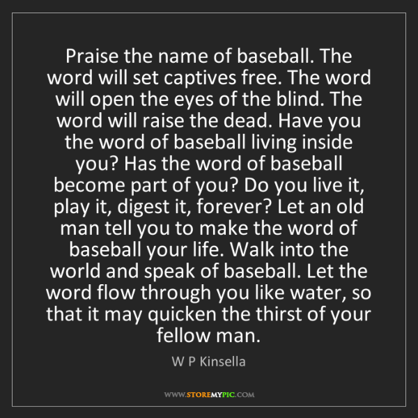 W P Kinsella: Praise the name of baseball. The word will set captives...