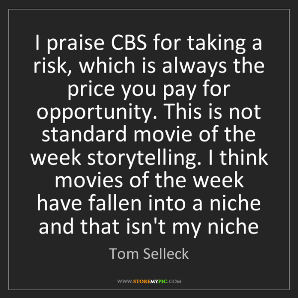 Tom Selleck: I praise CBS for taking a risk, which is always the price...