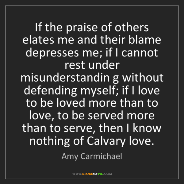 Amy Carmichael: If the praise of others elates me and their blame depresses...