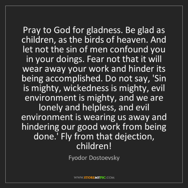 Fyodor Dostoevsky: Pray to God for gladness. Be glad as children, as the...