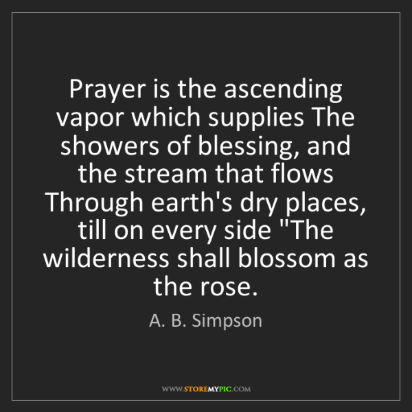 A. B. Simpson: Prayer is the ascending vapor which supplies The showers...