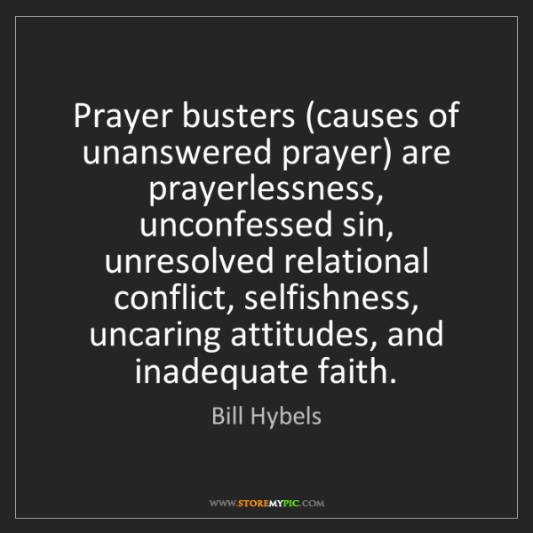 Bill Hybels: Prayer busters (causes of unanswered prayer) are prayerlessness,...