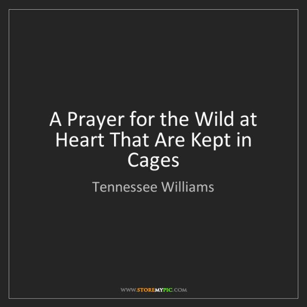 Tennessee Williams: A Prayer for the Wild at Heart That Are Kept in Cages